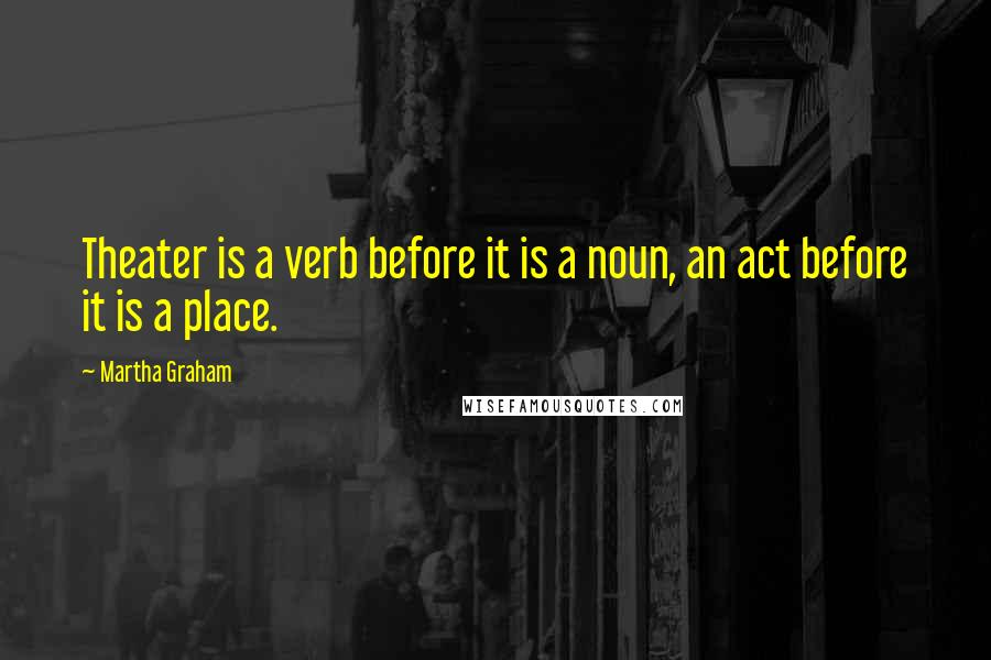 Martha Graham quotes: Theater is a verb before it is a noun, an act before it is a place.