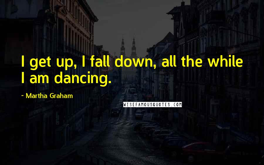 Martha Graham quotes: I get up, I fall down, all the while I am dancing.