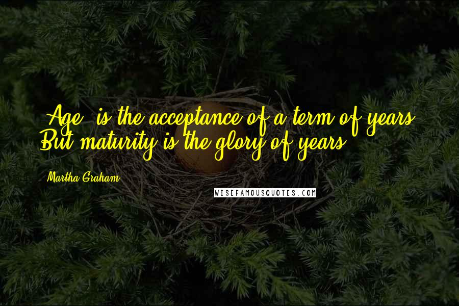 Martha Graham quotes: 'Age' is the acceptance of a term of years. But maturity is the glory of years.