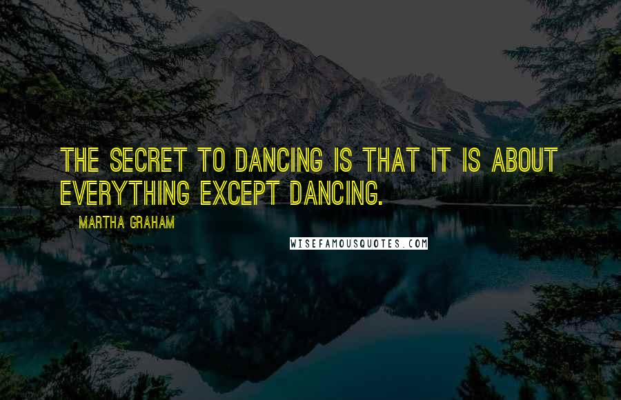 Martha Graham quotes: The secret to dancing is that it is about everything except dancing.