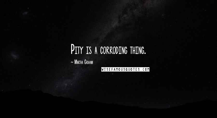 Martha Graham quotes: Pity is a corroding thing.