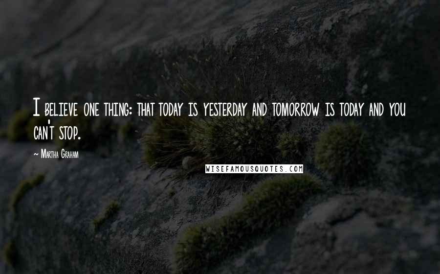 Martha Graham quotes: I believe one thing: that today is yesterday and tomorrow is today and you can't stop.