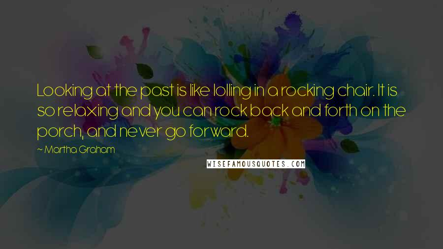 Martha Graham quotes: Looking at the past is like lolling in a rocking chair. It is so relaxing and you can rock back and forth on the porch, and never go forward.