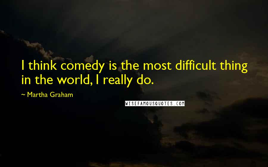Martha Graham quotes: I think comedy is the most difficult thing in the world, I really do.