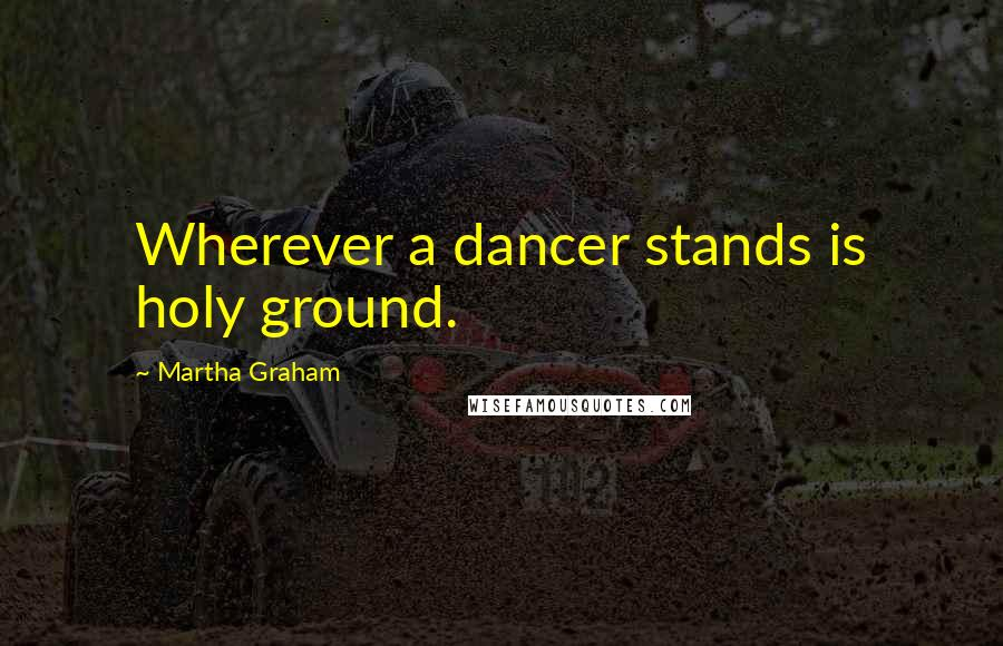 Martha Graham quotes: Wherever a dancer stands is holy ground.