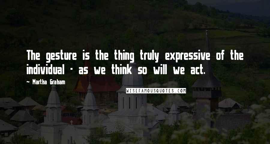 Martha Graham quotes: The gesture is the thing truly expressive of the individual - as we think so will we act.