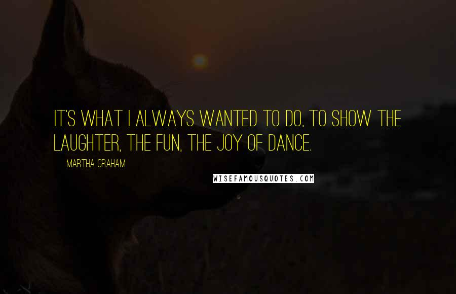 Martha Graham quotes: It's what I always wanted to do, to show the laughter, the fun, the joy of dance.
