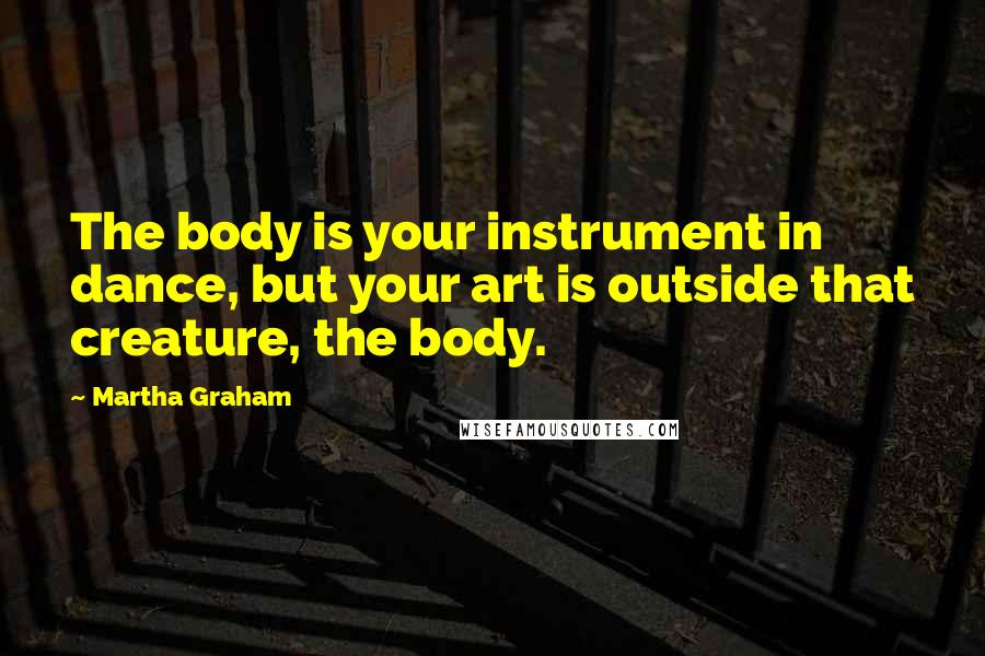 Martha Graham quotes: The body is your instrument in dance, but your art is outside that creature, the body.