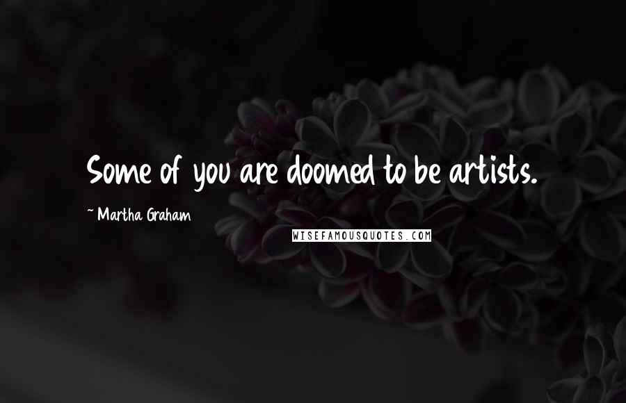 Martha Graham quotes: Some of you are doomed to be artists.