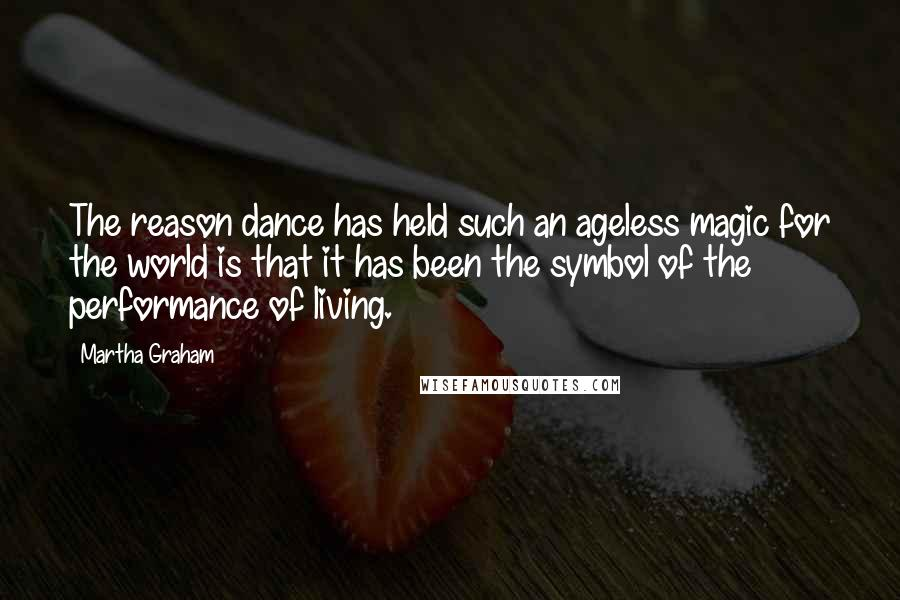 Martha Graham quotes: The reason dance has held such an ageless magic for the world is that it has been the symbol of the performance of living.