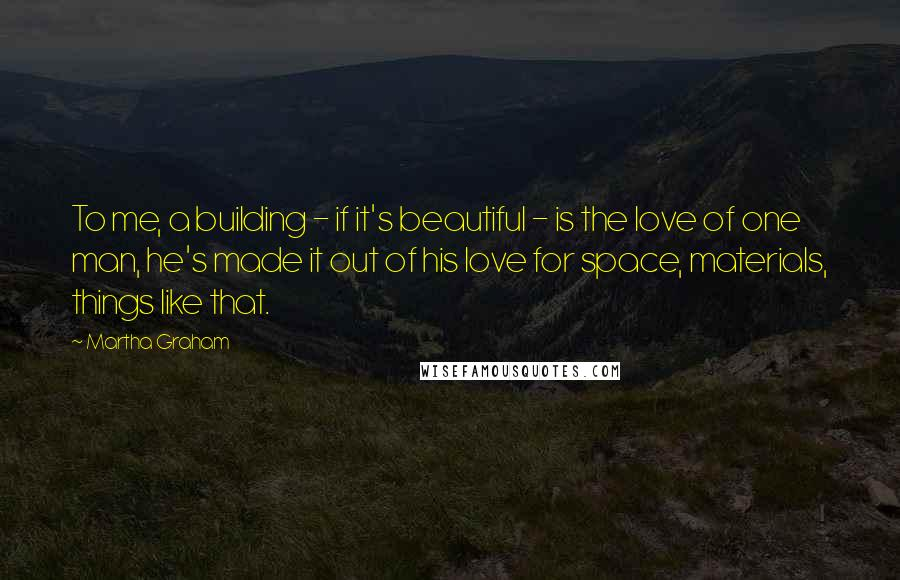 Martha Graham quotes: To me, a building - if it's beautiful - is the love of one man, he's made it out of his love for space, materials, things like that.