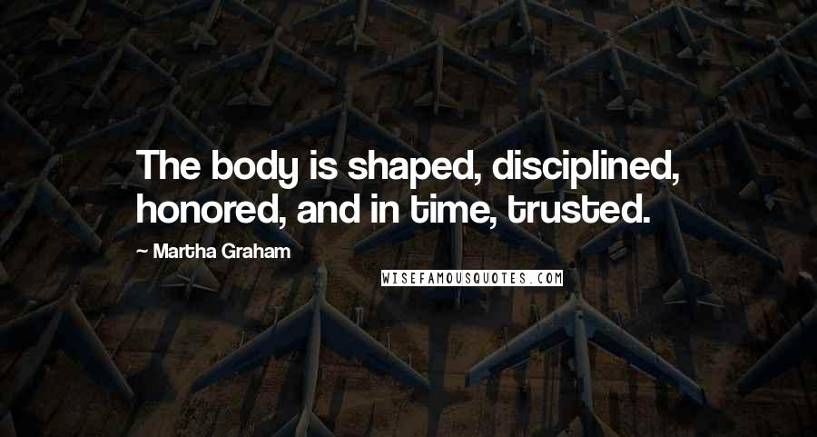Martha Graham quotes: The body is shaped, disciplined, honored, and in time, trusted.