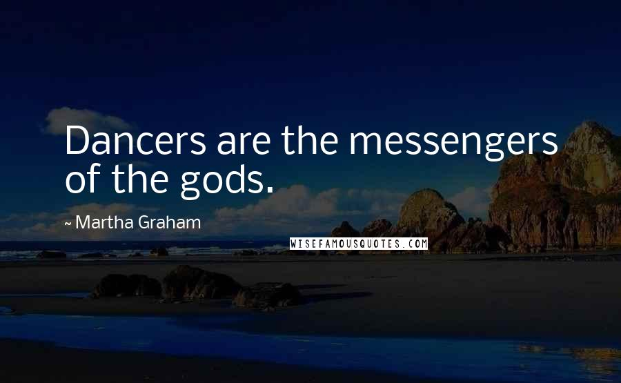 Martha Graham quotes: Dancers are the messengers of the gods.