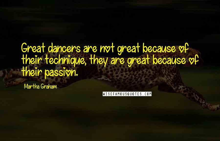 Martha Graham quotes: Great dancers are not great because of their technique, they are great because of their passion.