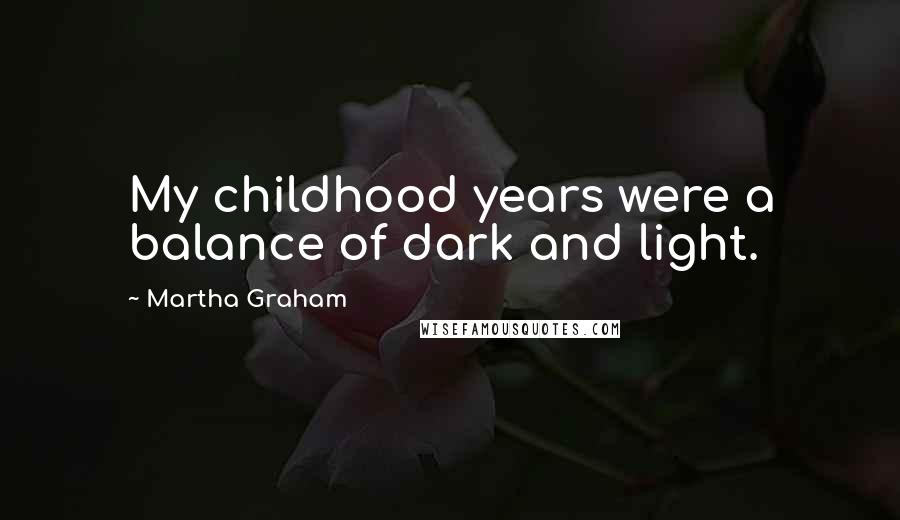 Martha Graham quotes: My childhood years were a balance of dark and light.