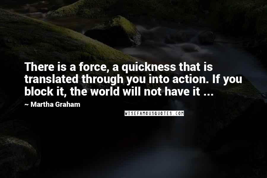 Martha Graham quotes: There is a force, a quickness that is translated through you into action. If you block it, the world will not have it ...