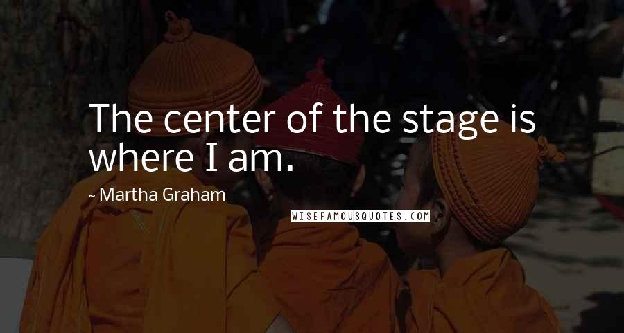 Martha Graham quotes: The center of the stage is where I am.