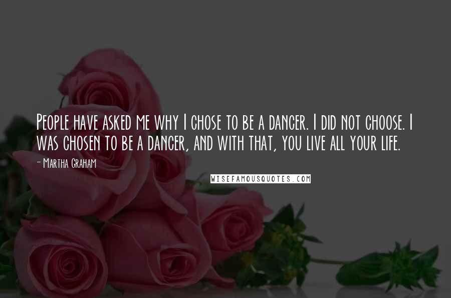 Martha Graham quotes: People have asked me why I chose to be a dancer. I did not choose. I was chosen to be a dancer, and with that, you live all your life.