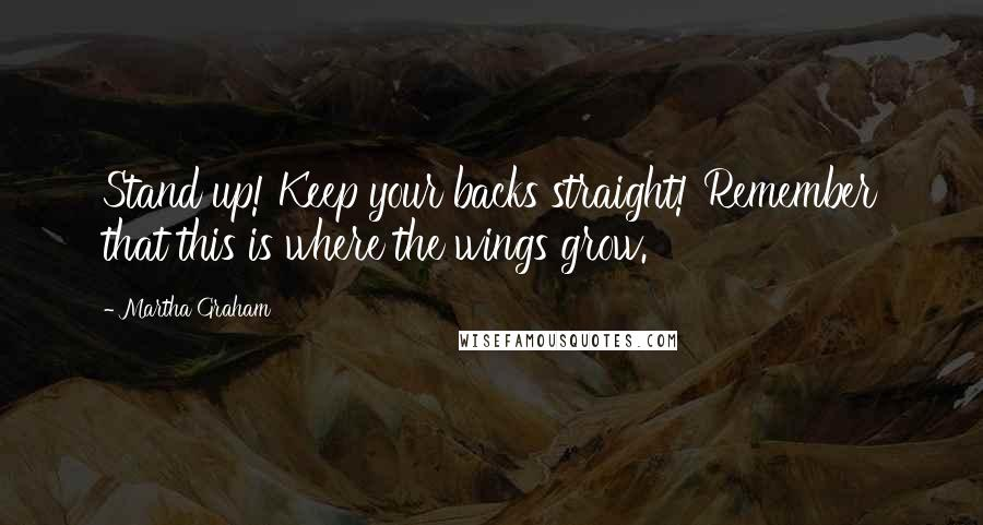 Martha Graham quotes: Stand up! Keep your backs straight! Remember that this is where the wings grow.