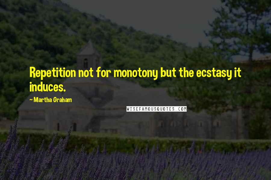 Martha Graham quotes: Repetition not for monotony but the ecstasy it induces.