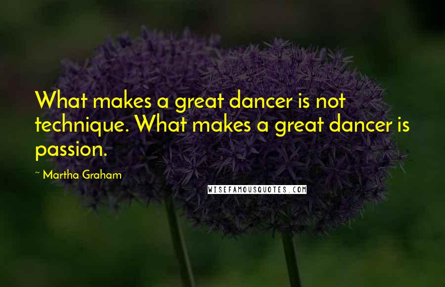 Martha Graham quotes: What makes a great dancer is not technique. What makes a great dancer is passion.
