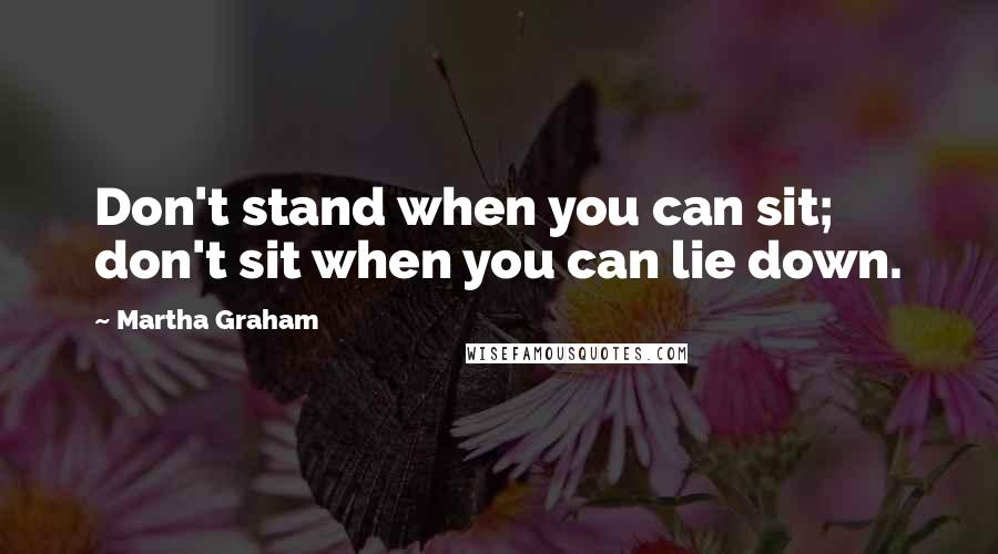 Martha Graham quotes: Don't stand when you can sit; don't sit when you can lie down.