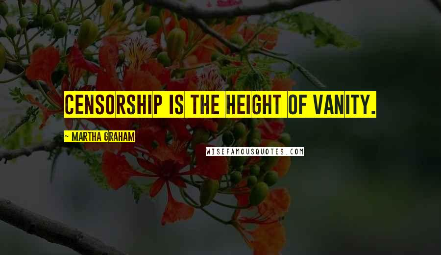 Martha Graham quotes: Censorship is the height of vanity.