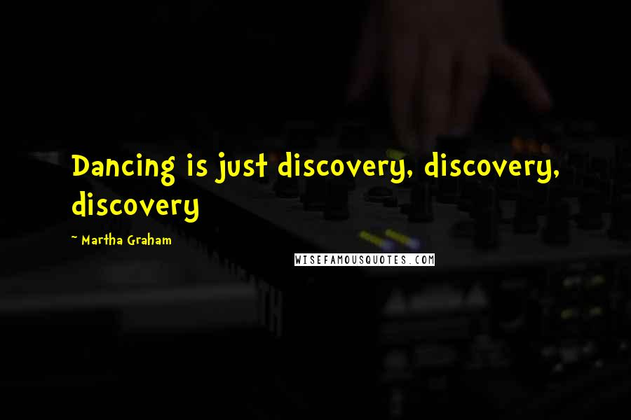 Martha Graham quotes: Dancing is just discovery, discovery, discovery