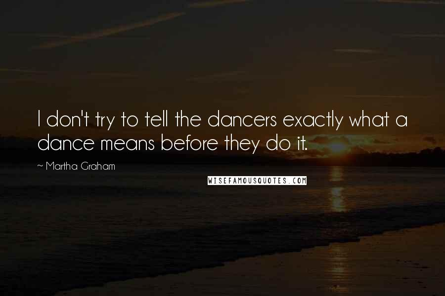 Martha Graham quotes: I don't try to tell the dancers exactly what a dance means before they do it.