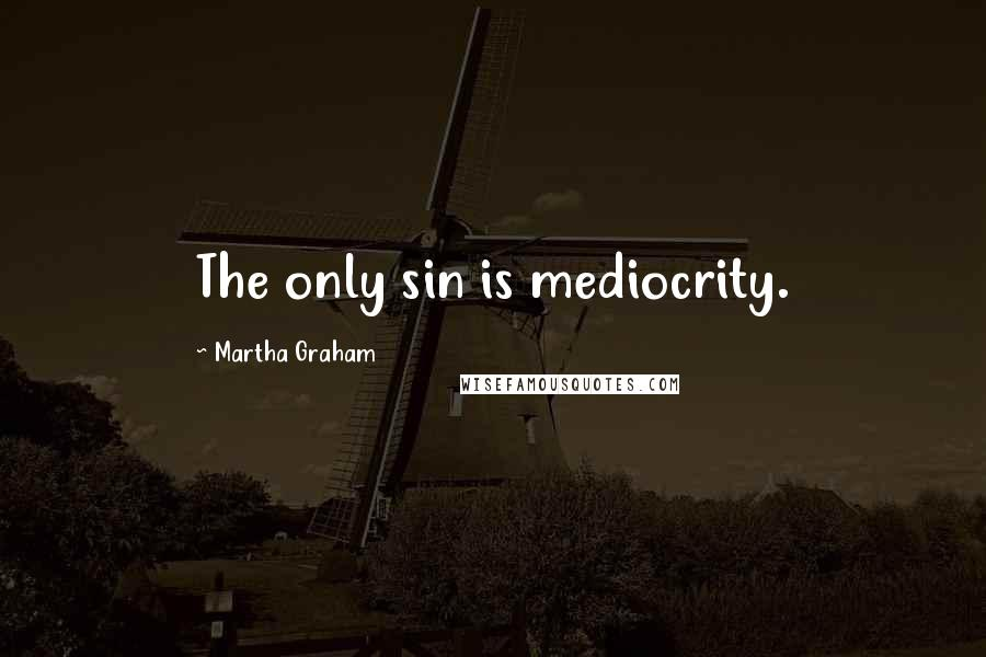 Martha Graham quotes: The only sin is mediocrity.