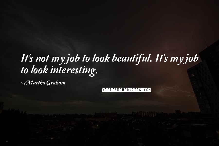 Martha Graham quotes: It's not my job to look beautiful. It's my job to look interesting.