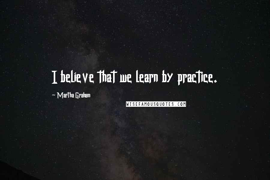 Martha Graham quotes: I believe that we learn by practice.