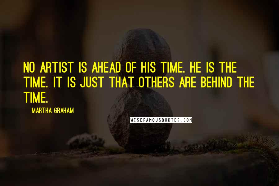 Martha Graham quotes: No artist is ahead of his time. He is the time. It is just that others are behind the time.