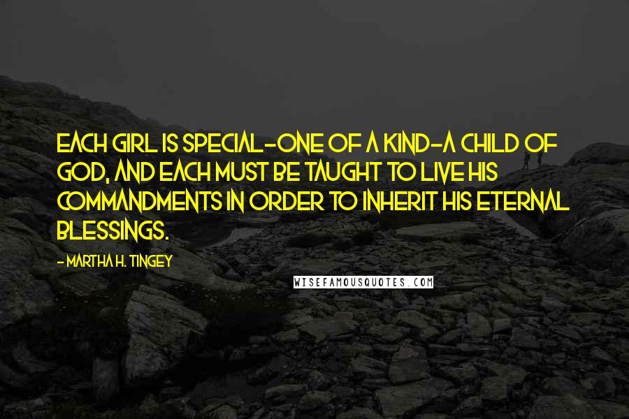 Martha H. Tingey quotes: Each girl is special-one of a kind-a child of God, and each must be taught to live his commandments in order to inherit his eternal blessings.
