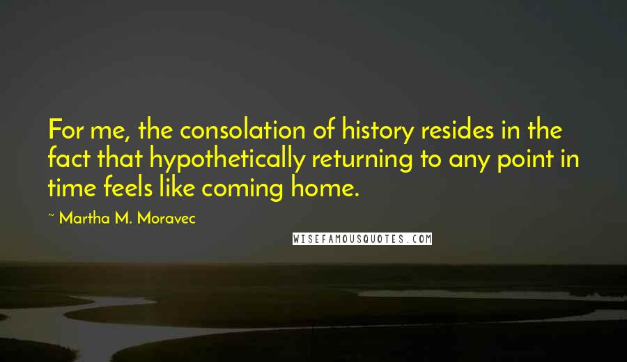 Martha M. Moravec quotes: For me, the consolation of history resides in the fact that hypothetically returning to any point in time feels like coming home.