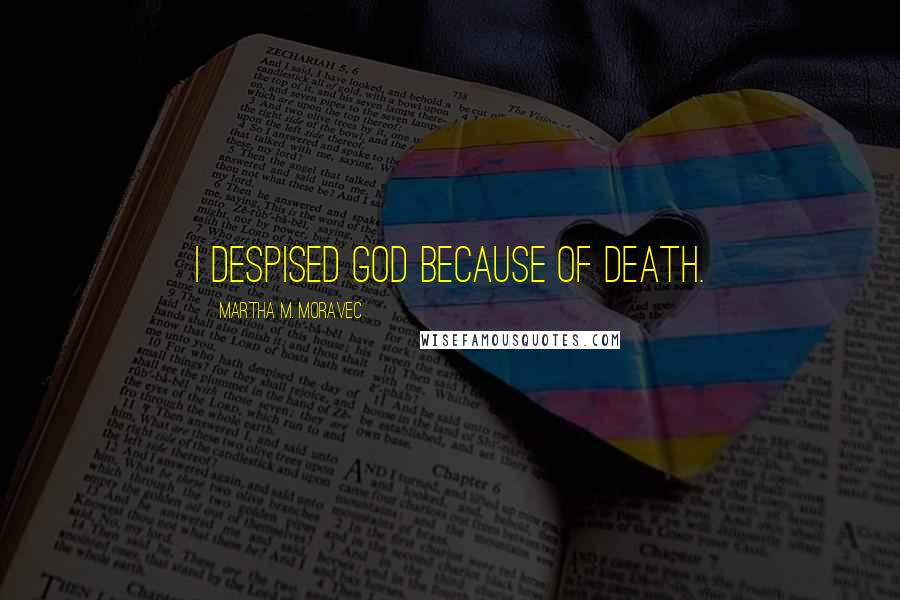 Martha M. Moravec quotes: I despised God because of death.