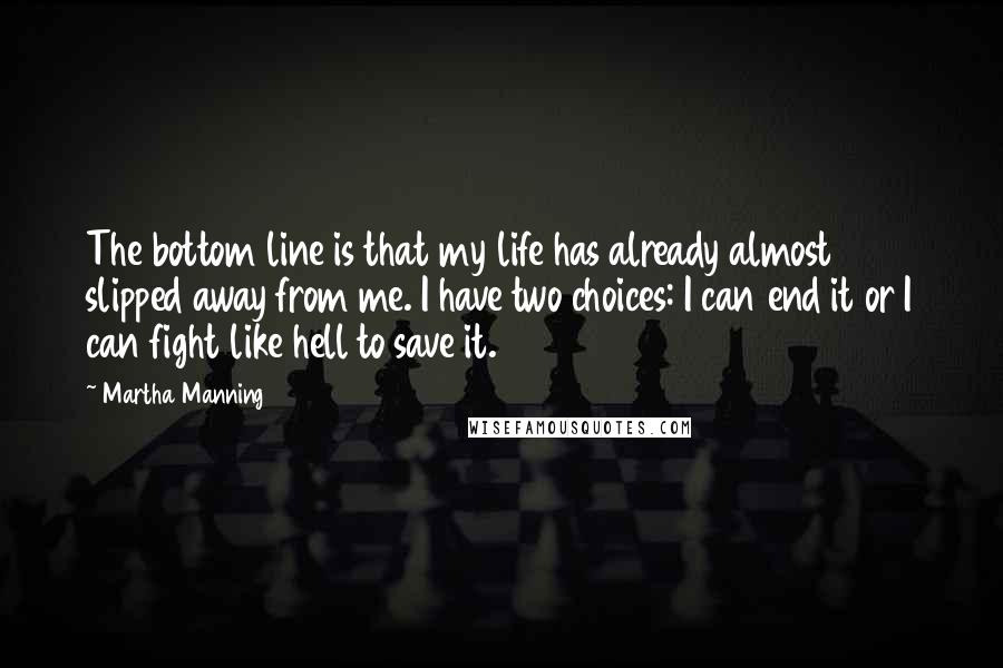 Martha Manning quotes: The bottom line is that my life has already almost slipped away from me. I have two choices: I can end it or I can fight like hell to save