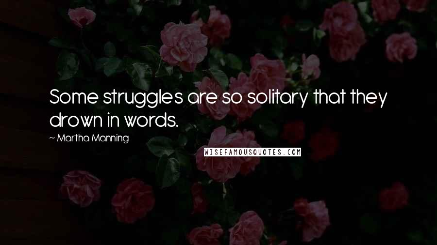Martha Manning quotes: Some struggles are so solitary that they drown in words.