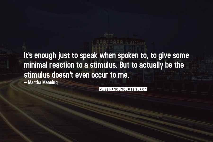 Martha Manning quotes: It's enough just to speak when spoken to, to give some minimal reaction to a stimulus. But to actually be the stimulus doesn't even occur to me.