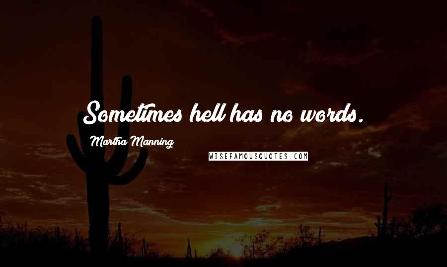 Martha Manning quotes: Sometimes hell has no words.
