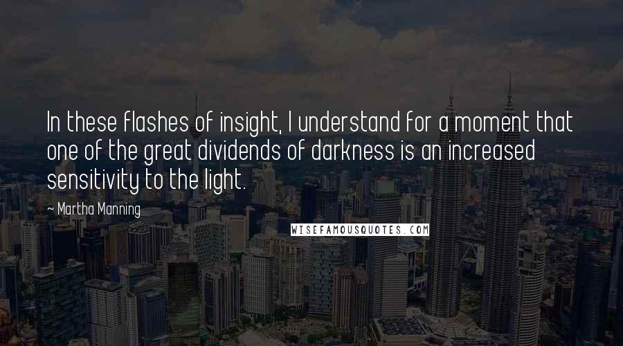 Martha Manning quotes: In these flashes of insight, I understand for a moment that one of the great dividends of darkness is an increased sensitivity to the light.