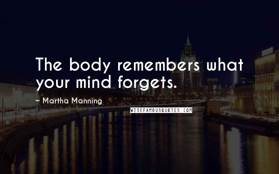 Martha Manning quotes: The body remembers what your mind forgets.