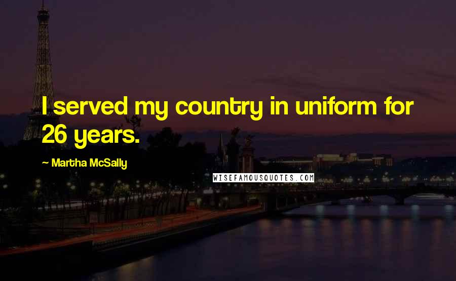 Martha McSally quotes: I served my country in uniform for 26 years.