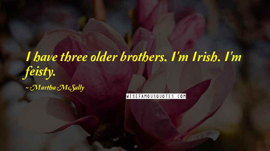 Martha McSally quotes: I have three older brothers. I'm Irish. I'm feisty.