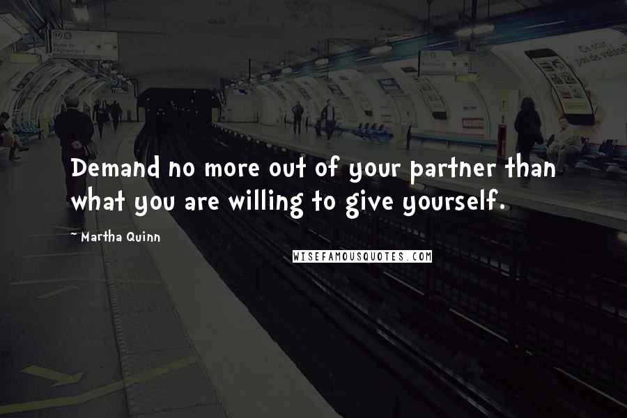 Martha Quinn quotes: Demand no more out of your partner than what you are willing to give yourself.