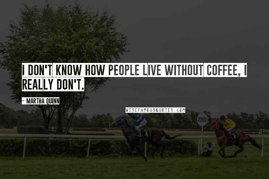 Martha Quinn quotes: I don't know how people live without coffee, I really don't.