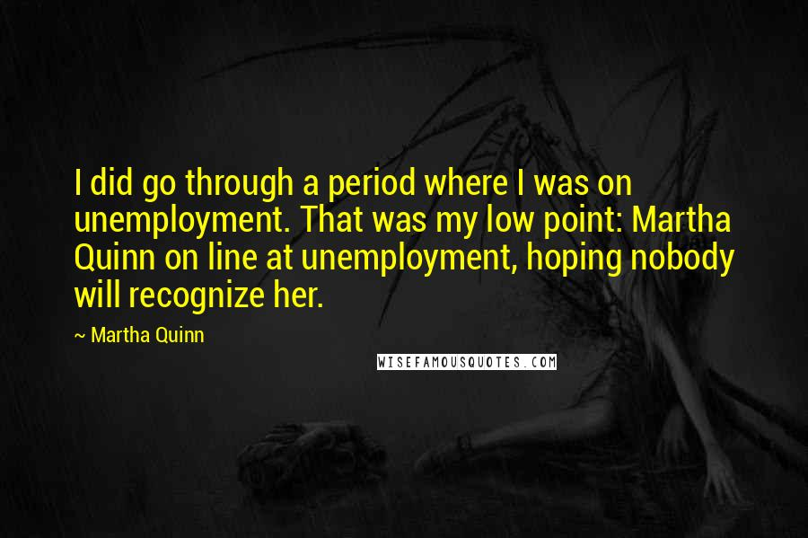 Martha Quinn quotes: I did go through a period where I was on unemployment. That was my low point: Martha Quinn on line at unemployment, hoping nobody will recognize her.