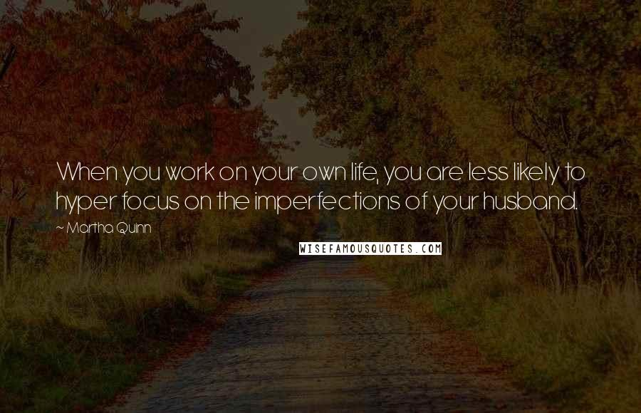 Martha Quinn quotes: When you work on your own life, you are less likely to hyper focus on the imperfections of your husband.