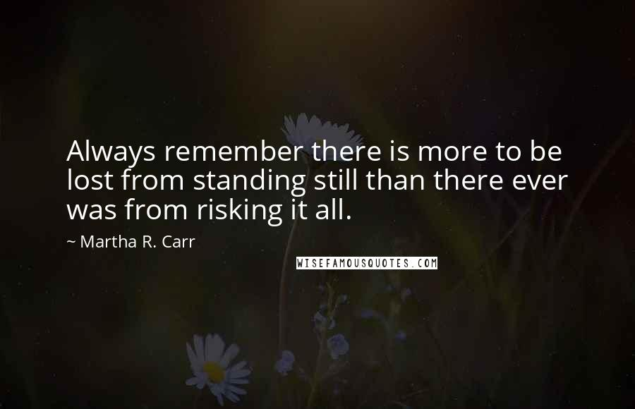 Martha R. Carr quotes: Always remember there is more to be lost from standing still than there ever was from risking it all.