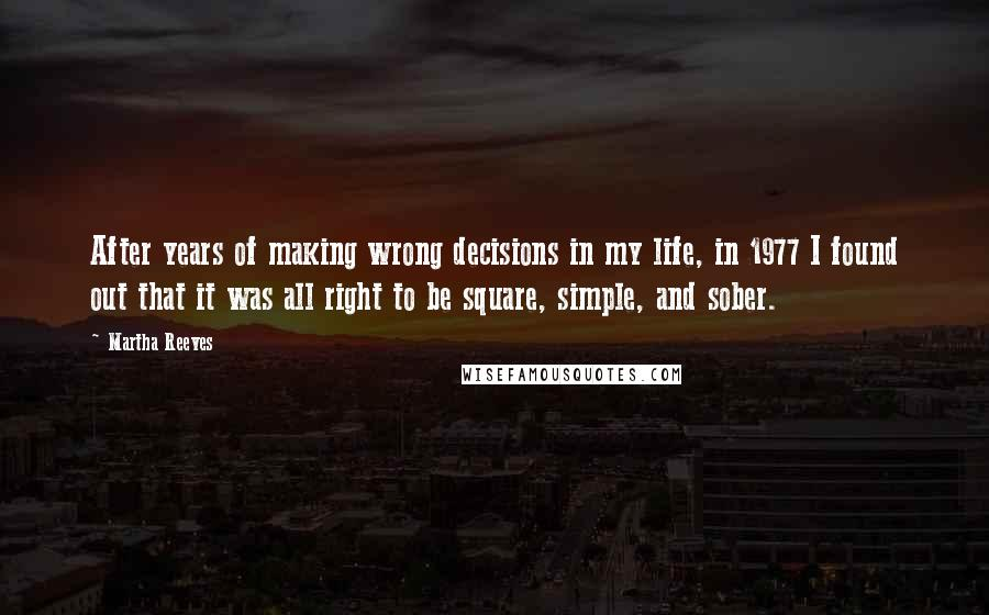 Martha Reeves quotes: After years of making wrong decisions in my life, in 1977 I found out that it was all right to be square, simple, and sober.